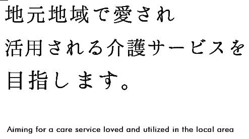 地元地域で愛され活用される介護サービスを目指します。